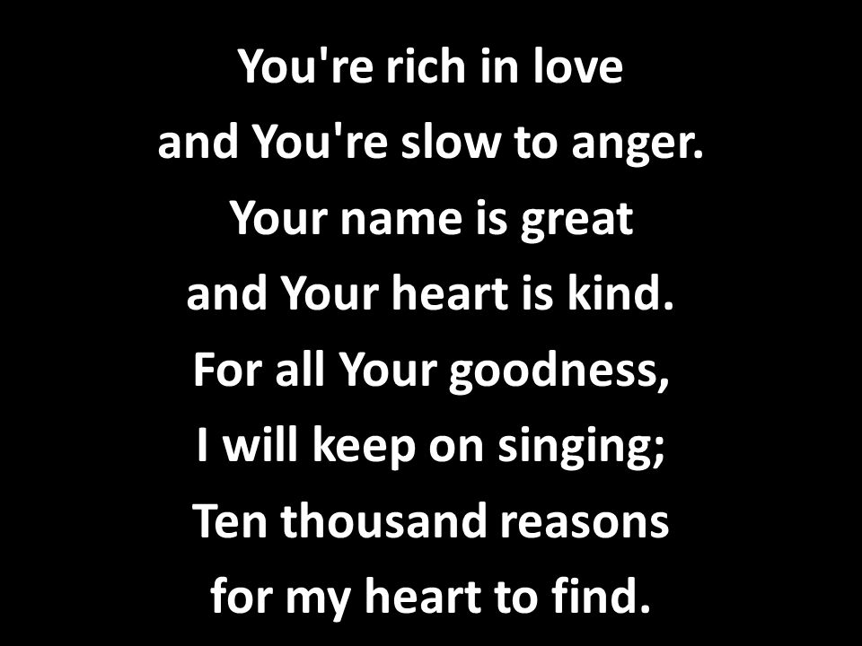 You re rich in love and You re slow to anger. Your name is great. and Your heart is kind. For all Your goodness,