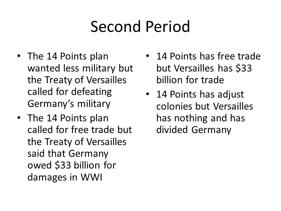 Second Period The 14 Points plan wanted less military but the Treaty of Versailles called for defeating Germany's military.