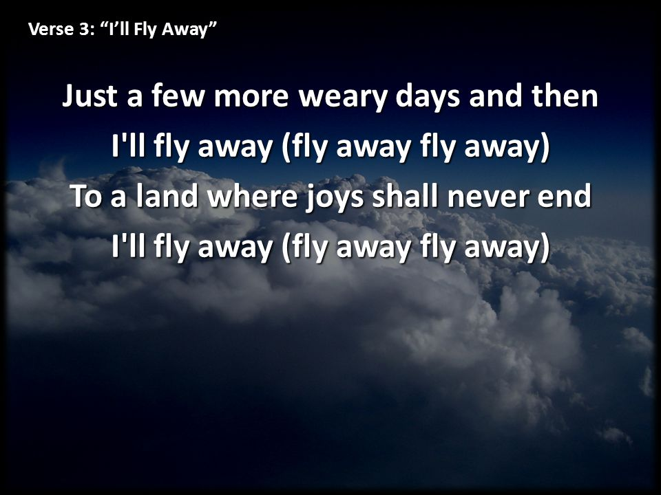 Just a few more weary days and then I ll fly away (fly away fly away)
