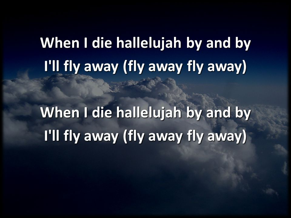 When I die hallelujah by and by I ll fly away (fly away fly away)