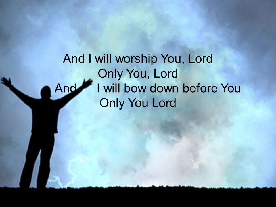 And I will worship You, Lord Only You, Lord