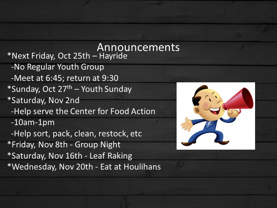 Announcements *Next Friday, Oct 25th – Hayride -No Regular Youth Group