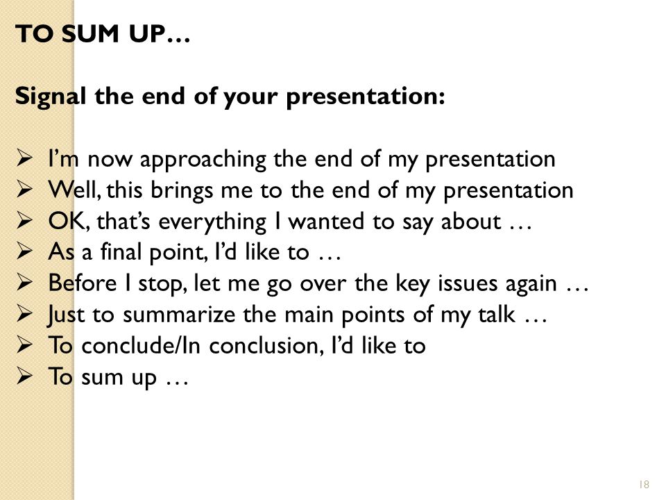 TO SUM UP… Signal the end of your presentation: I'm now approaching the end of my presentation.