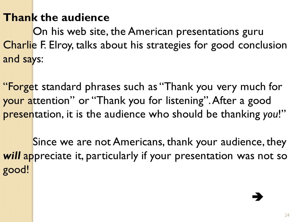 Thank the audience On his web site, the American presentations guru Charlie F. Elroy, talks about his strategies for good conclusion and says: