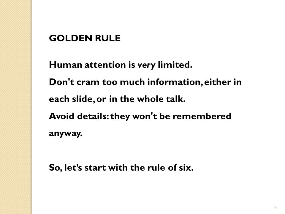 Golden rule Human attention is very limited. Don t cram too much information, either in each slide, or in the whole talk.