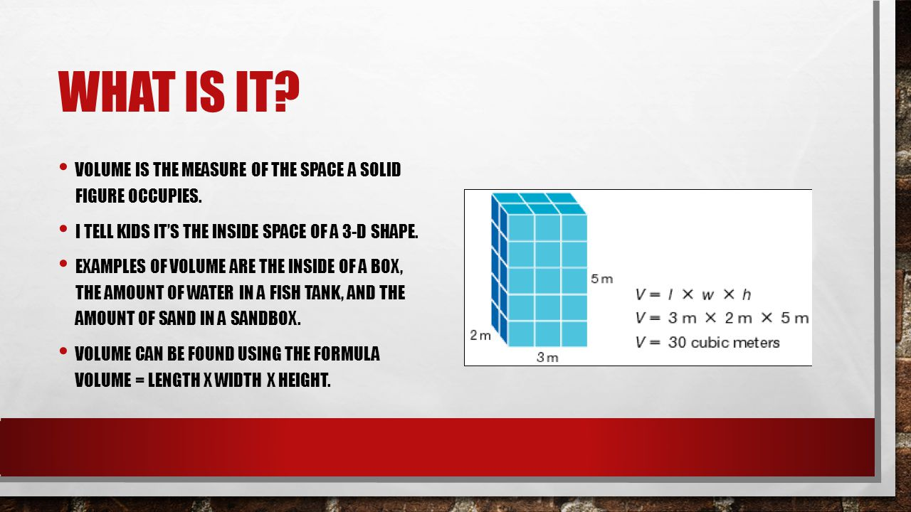 What is it Volume is the measure of the space a solid figure occupies. I tell kids it's the inside space of a 3-d shape.