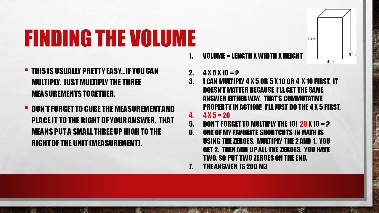 Finding the volume Volume = length X width X height. 4 X 5 x 10 =