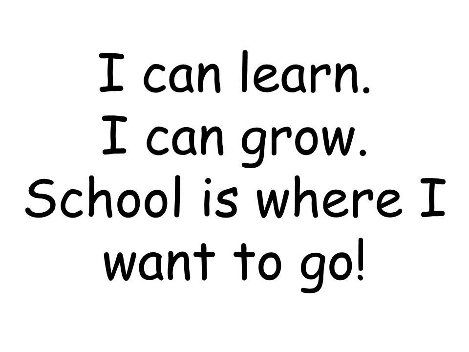 I can learn. I can grow. School is where I want to go!