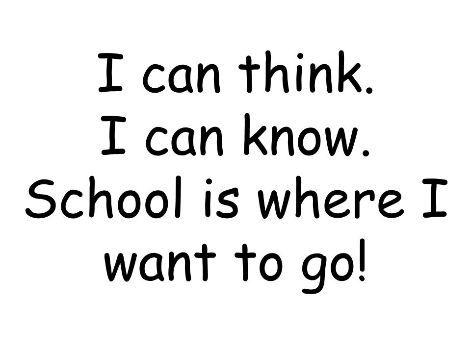 I can think. I can know. School is where I want to go!