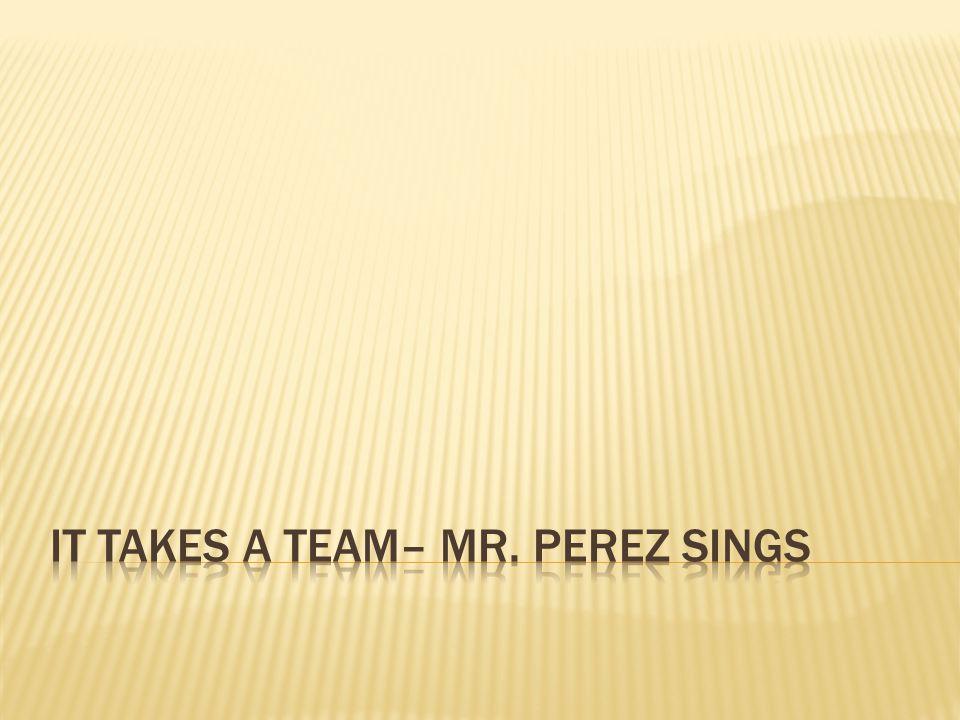 It takes a team– mr. perez Sings