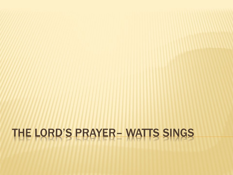 The lord's prayer– watts Sings
