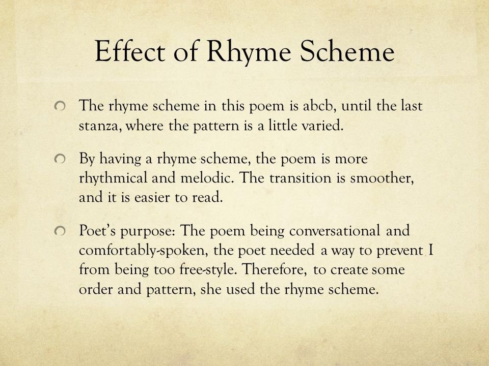 Effect of Rhyme Scheme The rhyme scheme in this poem is abcb, until the last stanza, where the pattern is a little varied.