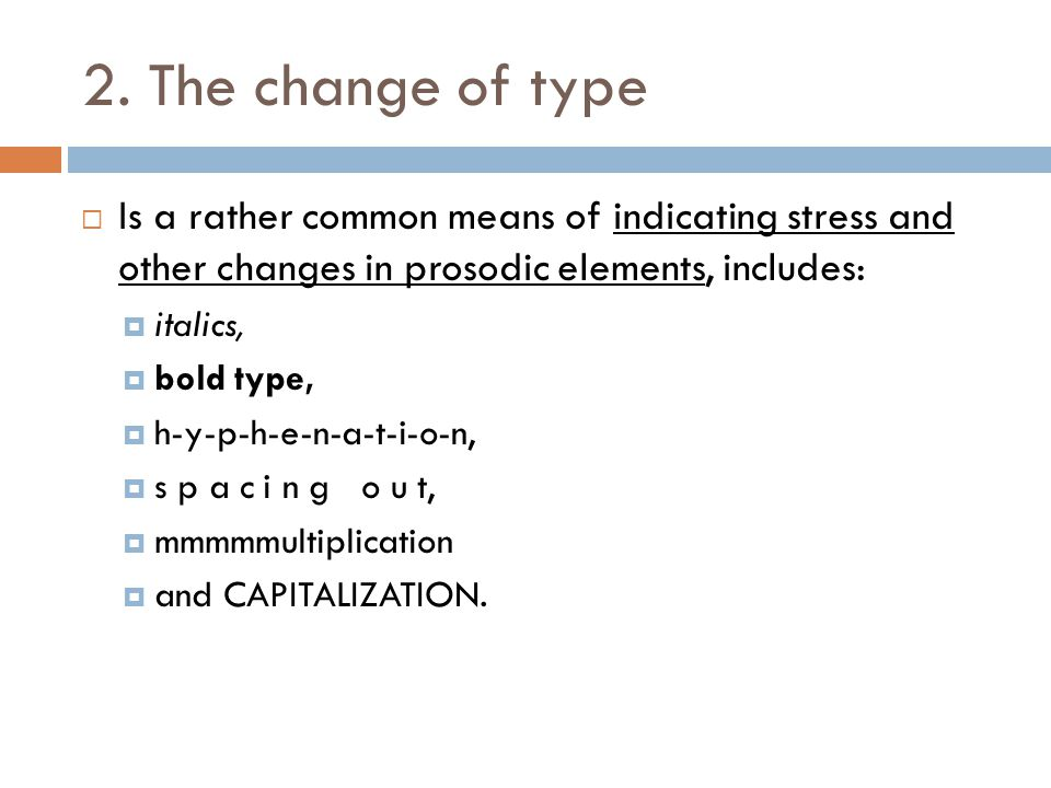 2. The change of type Is a rather common means of indicating stress and other changes in prosodic elements, includes: