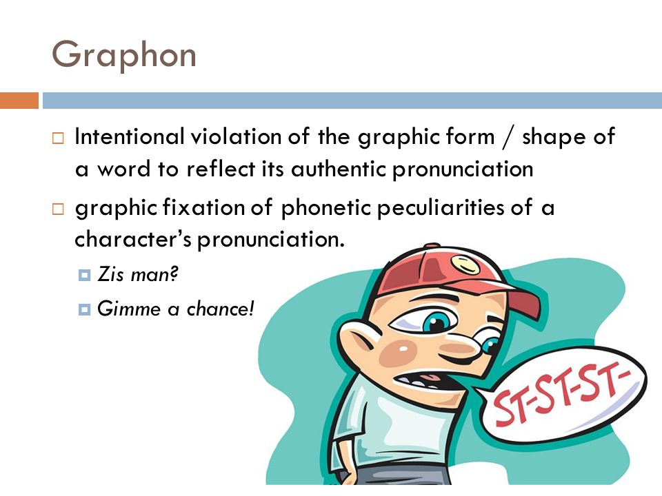 Graphon Intentional violation of the graphic form / shape of a word to reflect its authentic pronunciation.