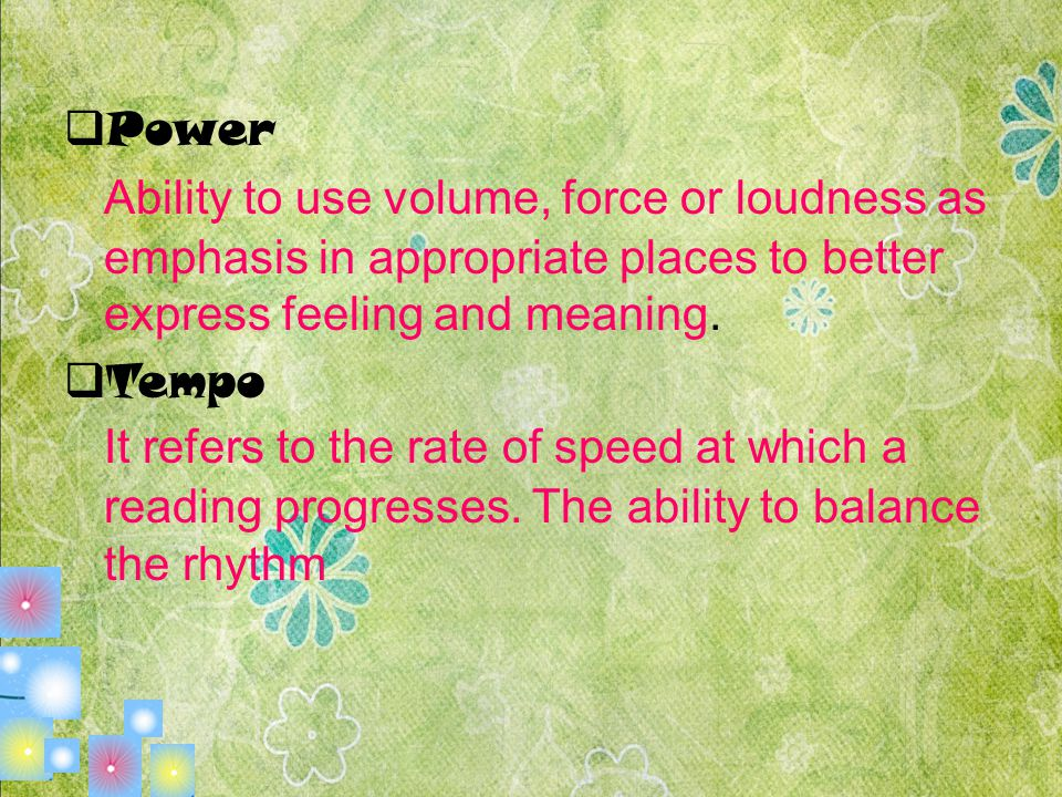 Power Ability to use volume, force or loudness as emphasis in appropriate places to better express feeling and meaning.