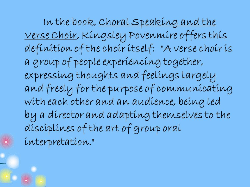 In the book, Choral Speaking and the Verse Choir, Kingsley Povenmire offers this definition of the choir itself: A verse choir is a group of people experiencing together, expressing thoughts and feelings largely and freely for the purpose of communicating with each other and an audience, being led by a director and adapting themselves to the disciplines of the art of group oral interpretation.