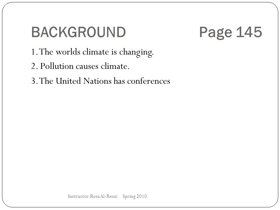 BACKGROUND Page 145 1. The worlds climate is changing. 2. Pollution causes climate. 3. The United Nations has conferences