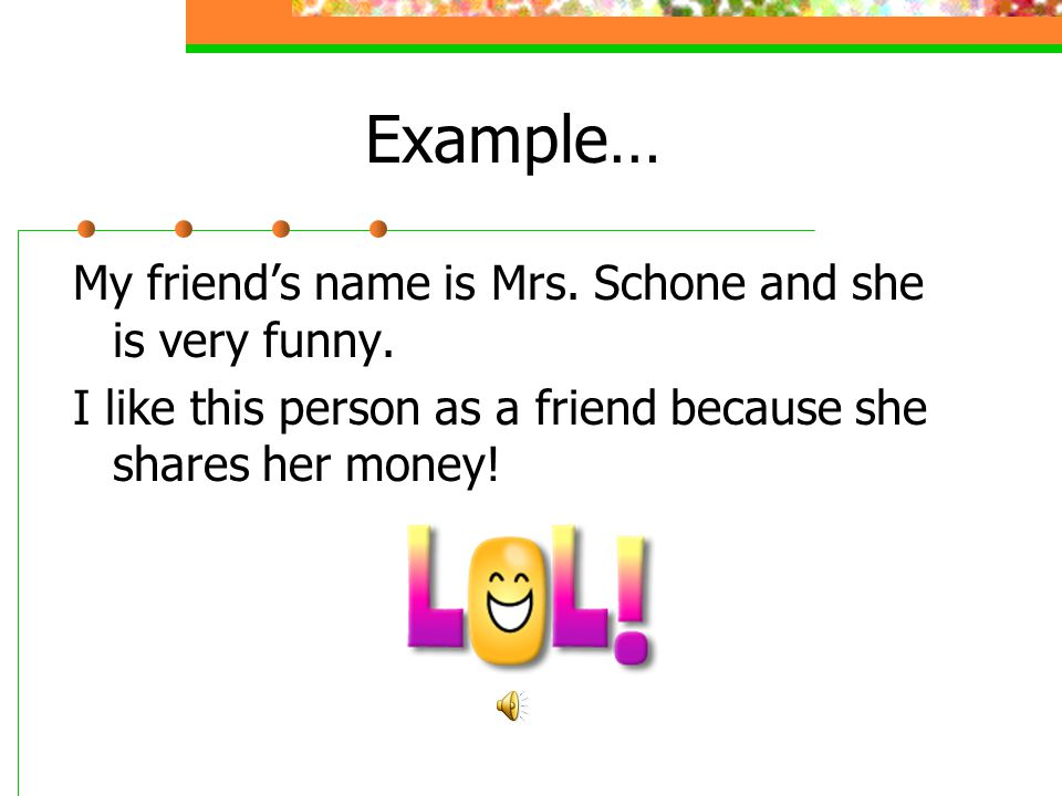 Example… My friend's name is Mrs. Schone and she is very funny.