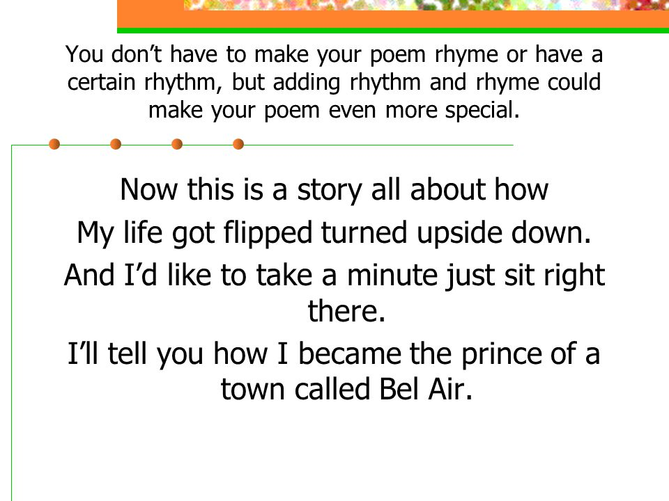 You don't have to make your poem rhyme or have a certain rhythm, but adding rhythm and rhyme could make your poem even more special.