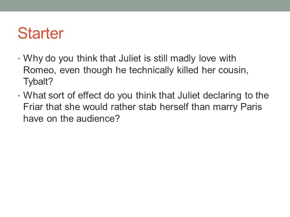 Starter Why do you think that Juliet is still madly love with Romeo, even though he technically killed her cousin, Tybalt