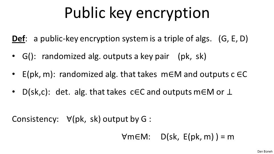 Public key encryption Def: a public-key encryption system is a triple of algs. (G, E, D) G(): randomized alg. outputs a key pair (pk, sk)
