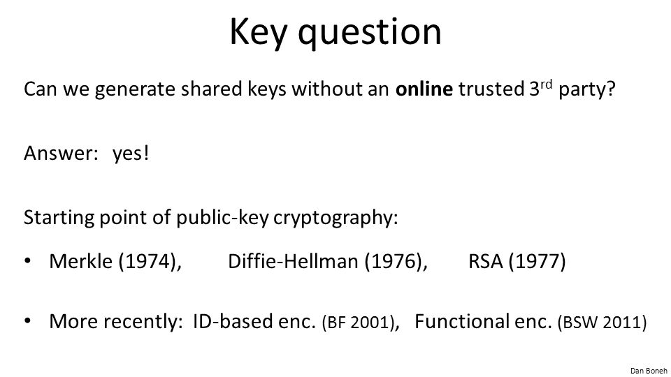 Key question Can we generate shared keys without an online trusted 3rd party Answer: yes! Starting point of public-key cryptography: