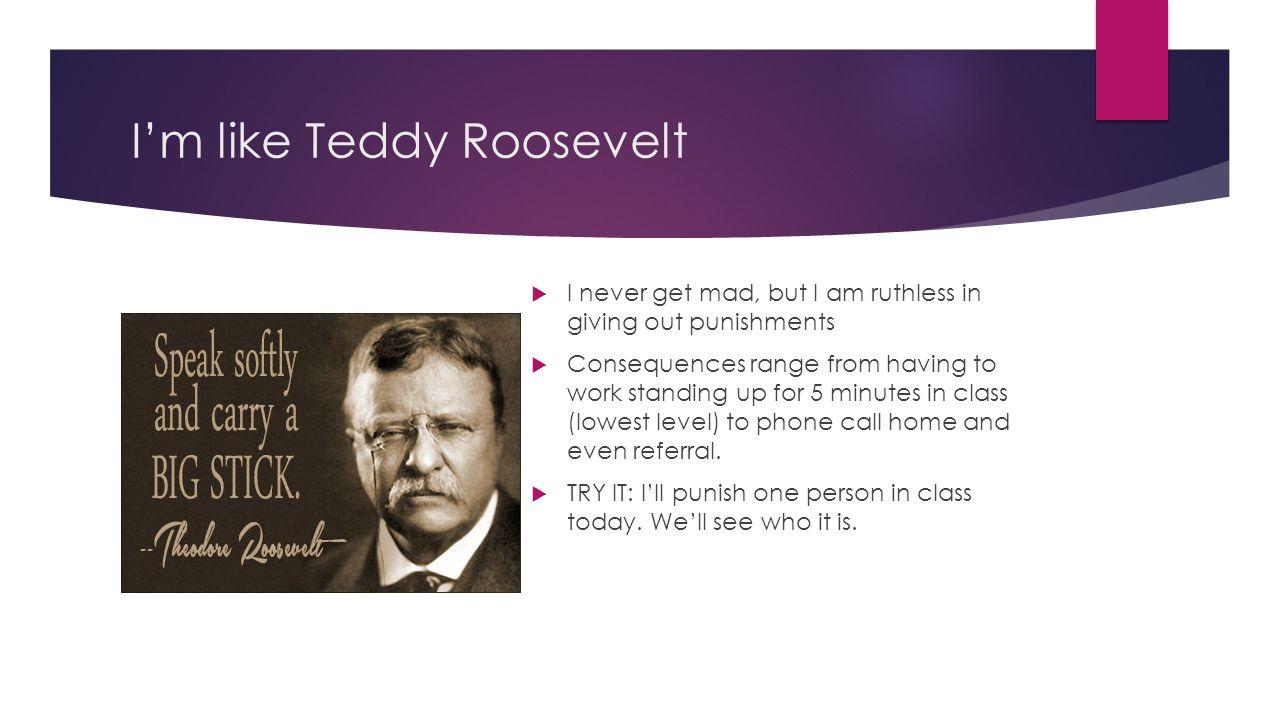 I'm like Teddy Roosevelt