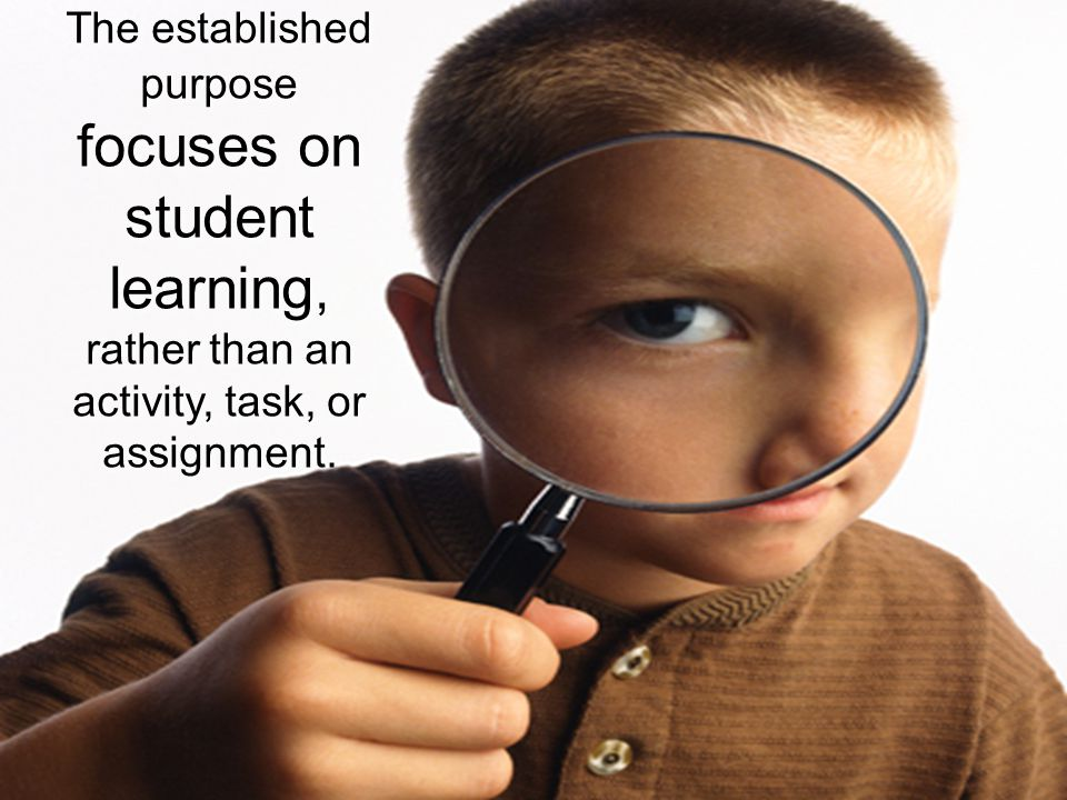 focuses on student learning, The established purpose rather than an