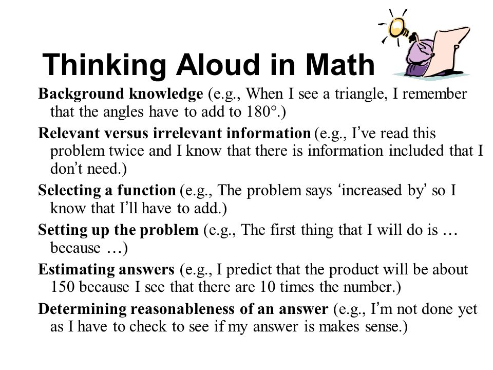 Thinking Aloud in Math Background knowledge (e.g., When I see a triangle, I remember that the angles have to add to 180.)