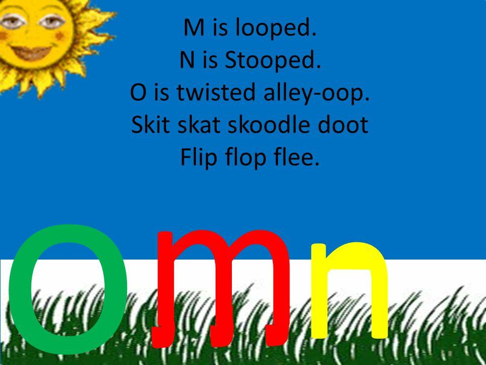 M is looped. N is Stooped. O is twisted alley-oop