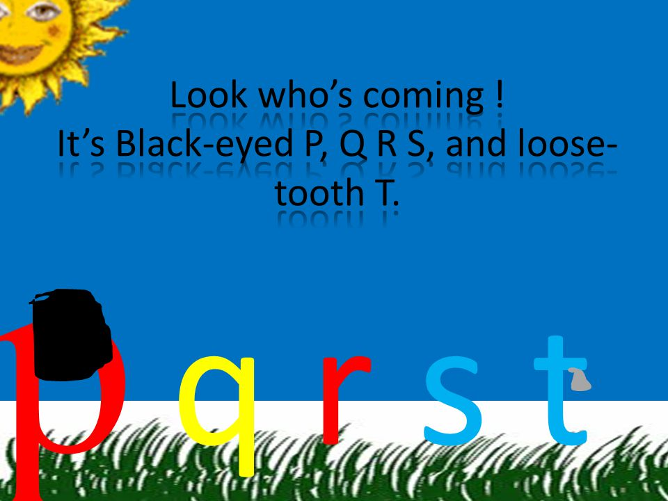Look who's coming ! It's Black-eyed P, Q R S, and loose-tooth T.