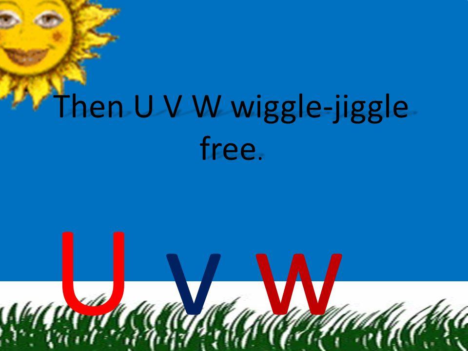 Then U V W wiggle-jiggle free.
