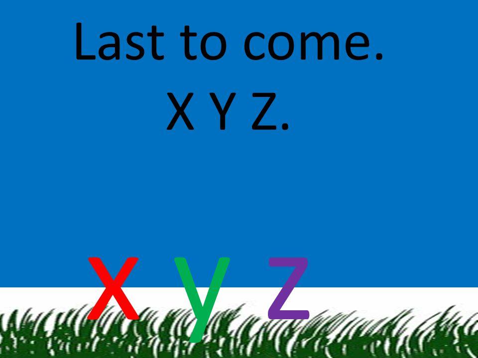 Last to come. X Y Z. x y z