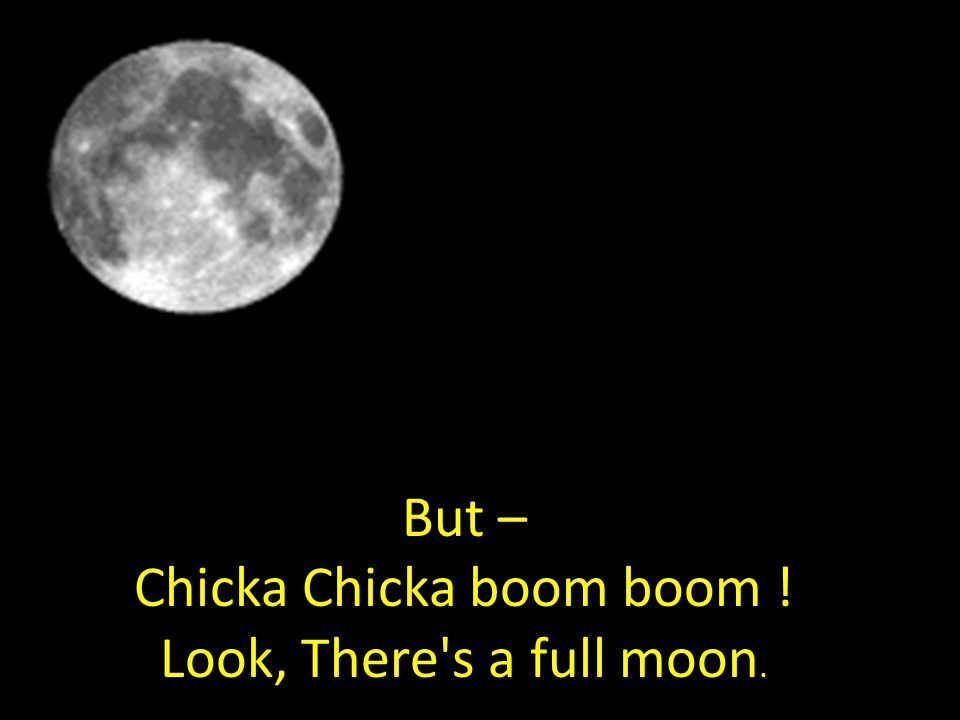 But – Chicka Chicka boom boom ! Look, There s a full moon.