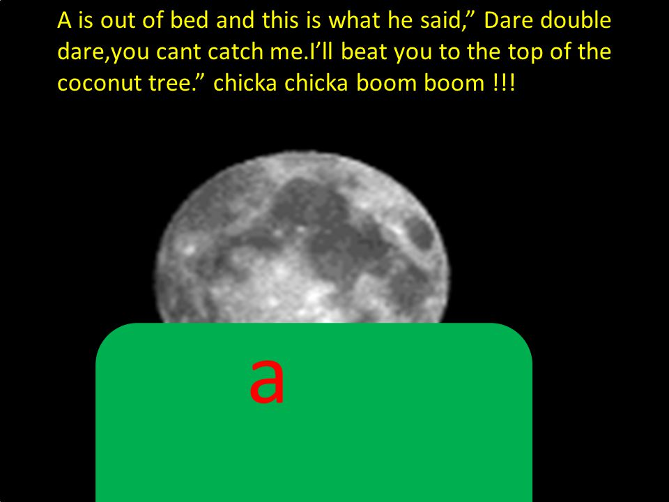 A is out of bed and this is what he said, Dare double dare,you cant catch me.I'll beat you to the top of the coconut tree. chicka chicka boom boom !!!