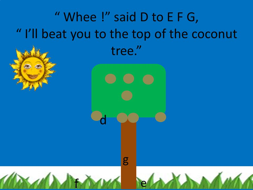Whee ! said D to E F G, I'll beat you to the top of the coconut tree.