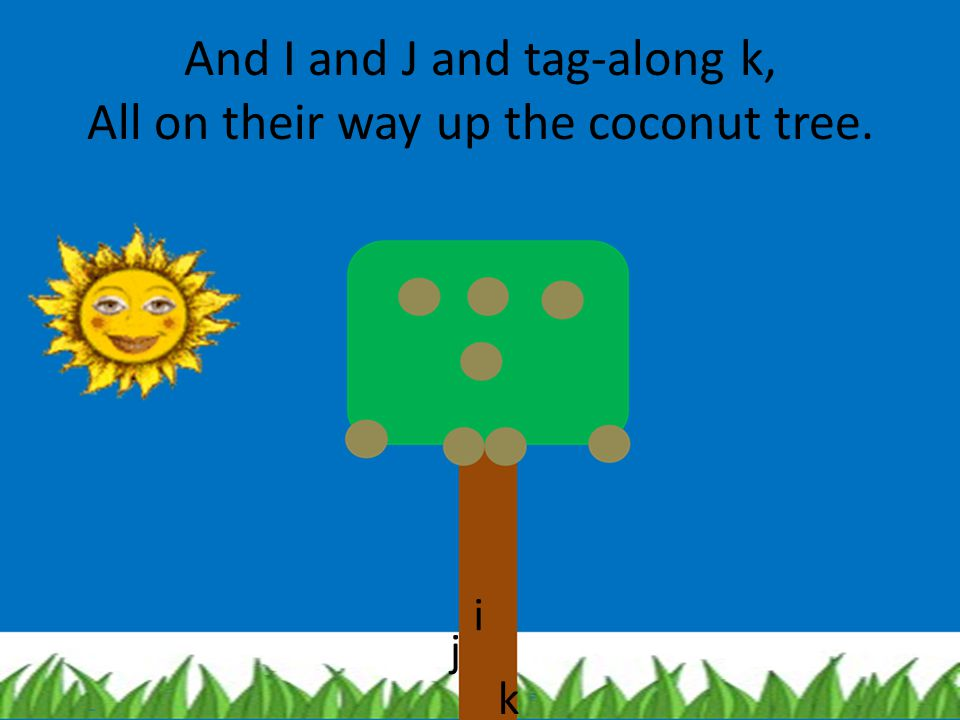 And I and J and tag-along k, All on their way up the coconut tree.