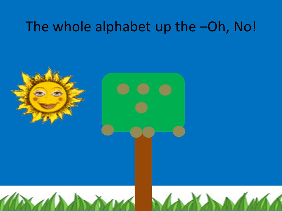 The whole alphabet up the –Oh, No!