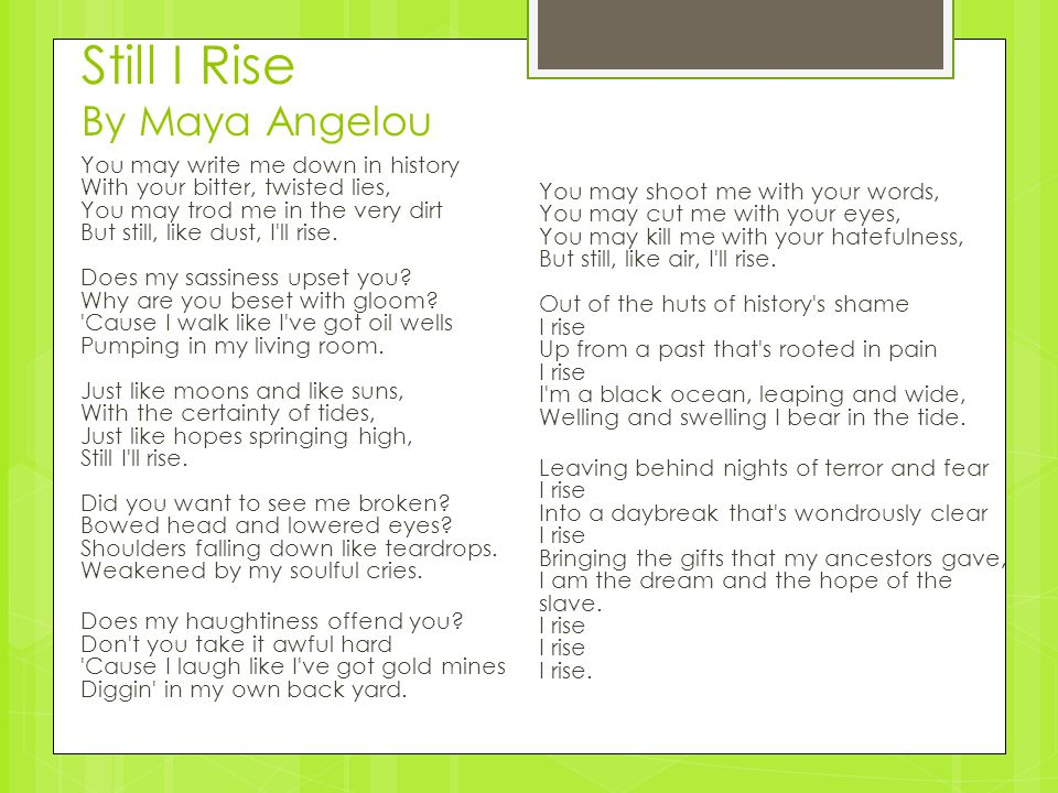 literary analysis of still i rise In the poem 'still i rise' by maya angelou, the poet uses repetition, metaphors and similes to express to her audience about how she has overcome racism in her life through demonstrating a strong, proud and defiant attitude to inspire others.