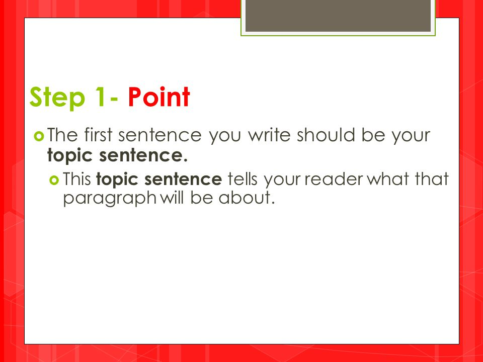 Step 1- Point The first sentence you write should be your topic sentence.
