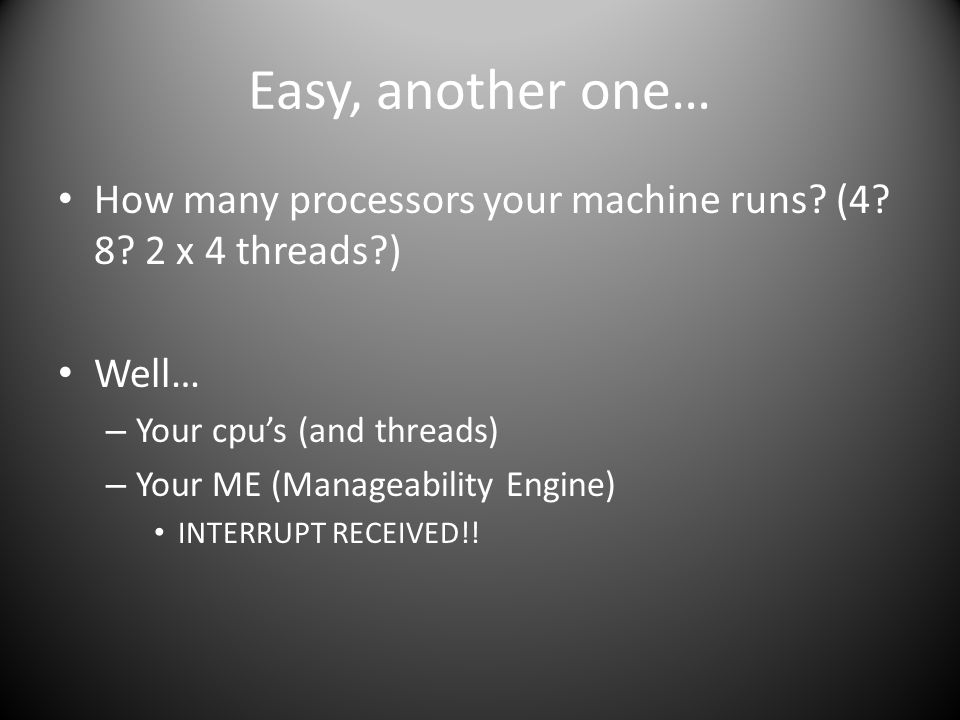 Easy, another one… How many processors your machine runs (4 8 2 x 4 threads ) Well… Your cpu's (and threads)