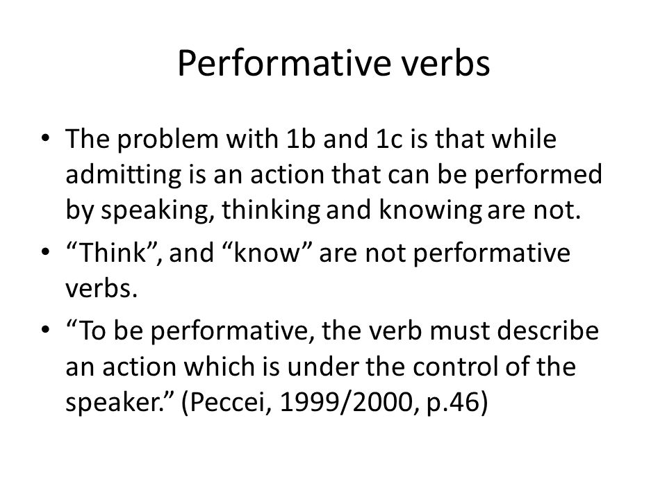 Performative verbs The problem with 1b and 1c is that while admitting is an action that can be performed by speaking, thinking and knowing are not.