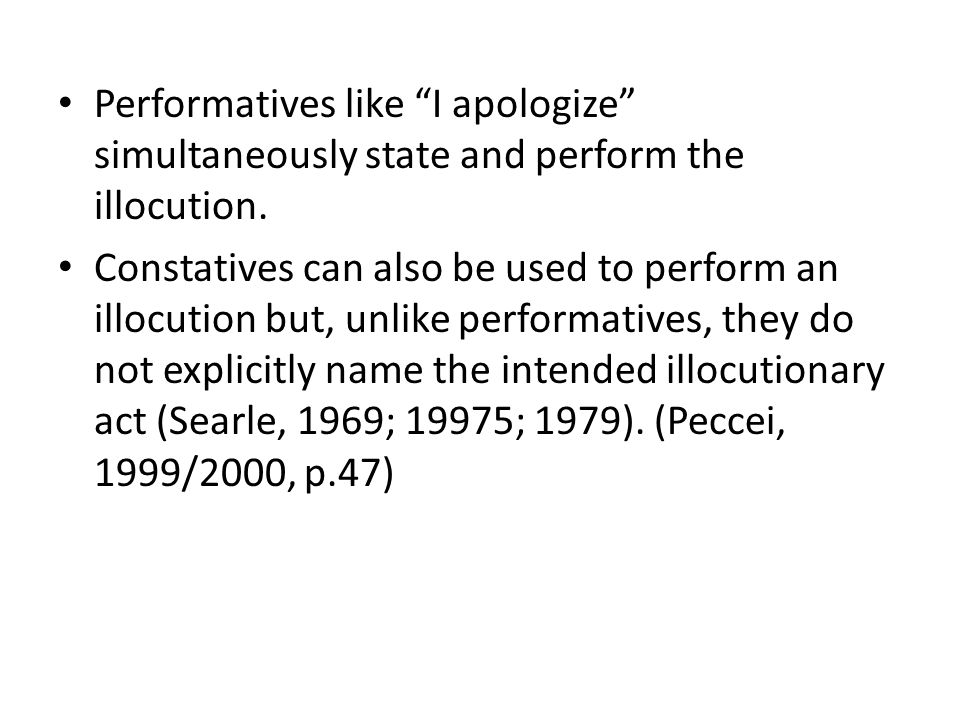 Performatives like I apologize simultaneously state and perform the illocution.