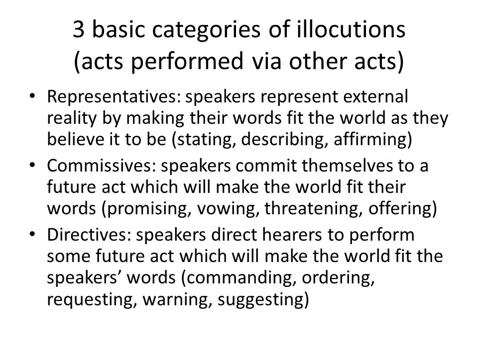 3 basic categories of illocutions (acts performed via other acts)