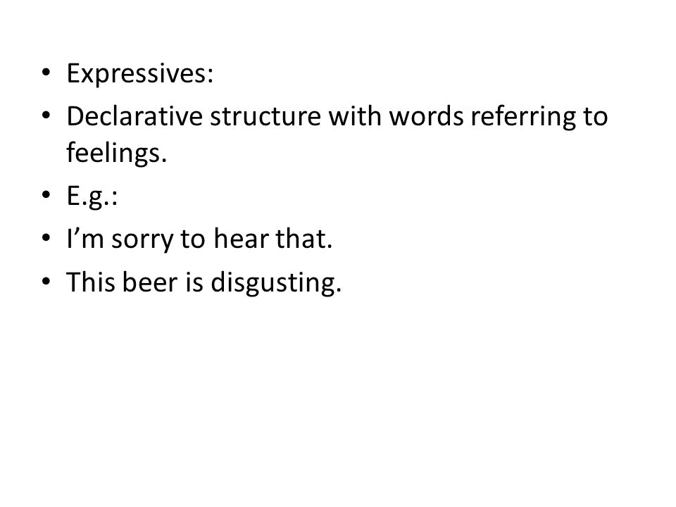 Expressives: Declarative structure with words referring to feelings. E.g.: I'm sorry to hear that.
