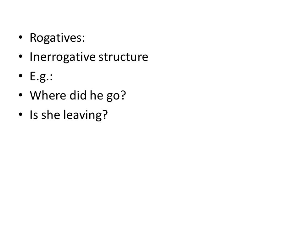 Rogatives: Inerrogative structure E.g.: Where did he go Is she leaving
