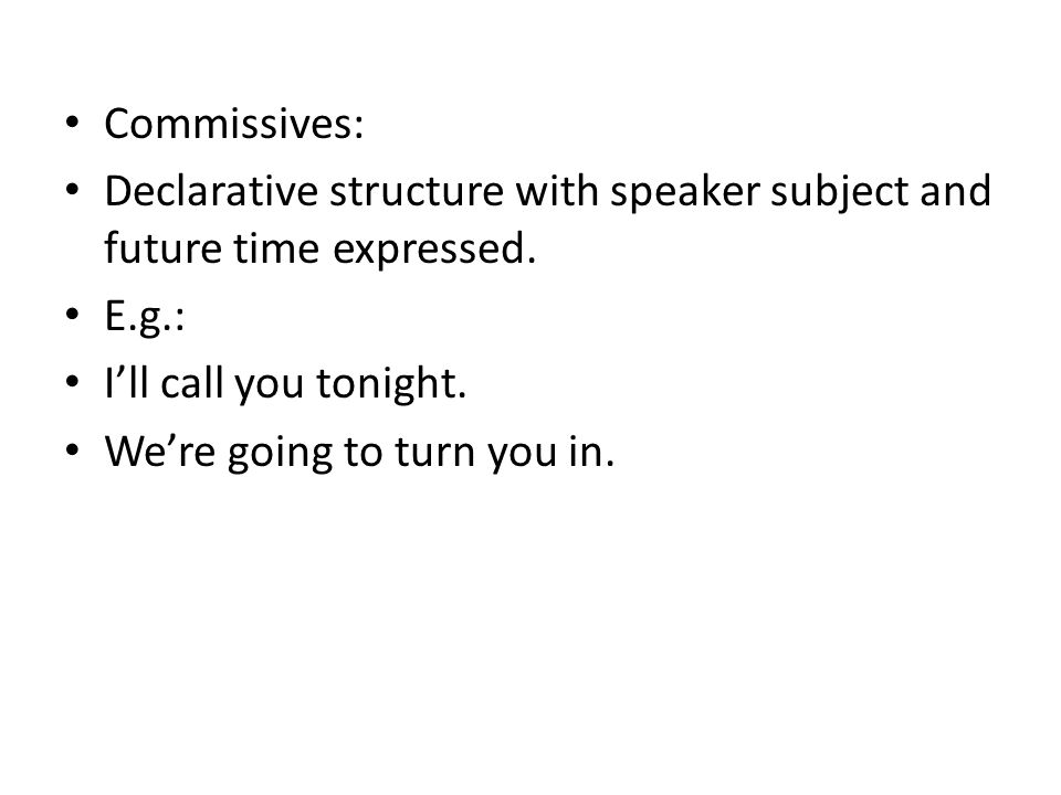 Commissives: Declarative structure with speaker subject and future time expressed. E.g.: I'll call you tonight.