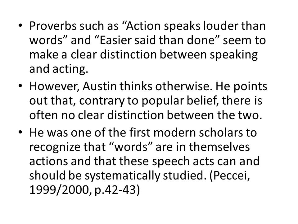 Proverbs such as Action speaks louder than words and Easier said than done seem to make a clear distinction between speaking and acting.