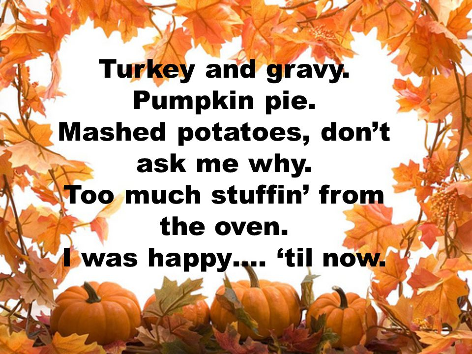 Turkey and gravy. Pumpkin pie. Mashed potatoes, don't ask me why
