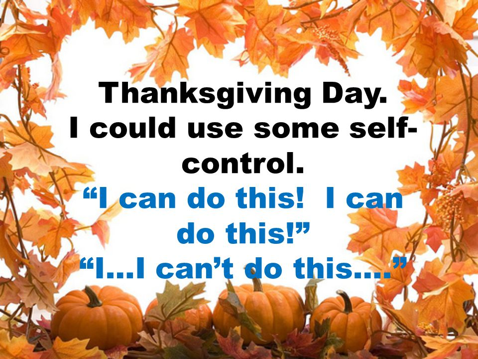 Thanksgiving Day. I could use some self-control. I can do this
